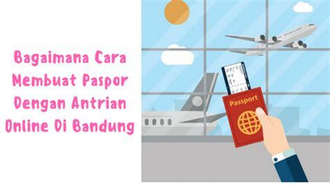 cara membuat paspor online bandung bagaimana cara membuat paspor dengan antrian online di