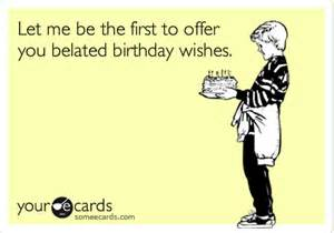 let me be the to offer you belated birthday wishes birthday ecard