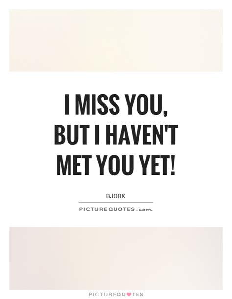 To A I T Met i miss you but i t met you yet picture quotes
