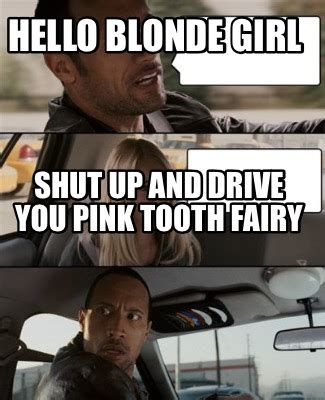 Tooth Fairy Meme - meme creator hello blonde girl shut up and drive you