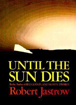 until the last dies books until the sun dies by robert jastrow reviews discussion
