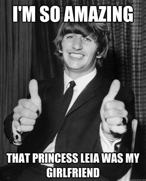Leia Meme - i m so amazing that princess leia was my girlfriend
