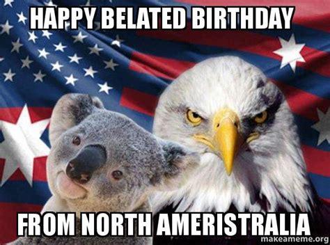Late Birthday Meme - happy belated birthday from north ameristralia
