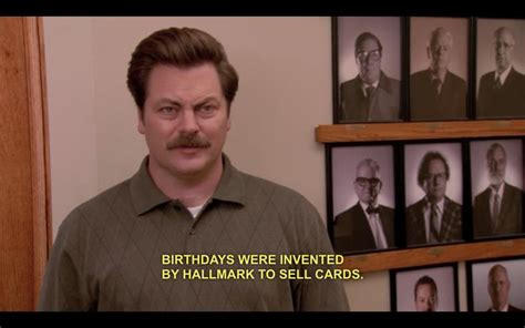 Swanson Birthday Quote Quot Birthdays Were Invented By Hallmark To Sell Cards Quot Ron