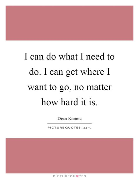 no matter what i do i can do what i need to do i can get where i want to go