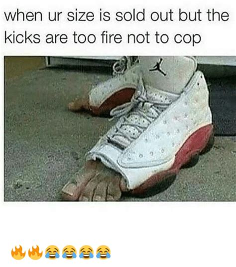 Shoes Meme - when ur size is sold out but the kicks are too fire not to