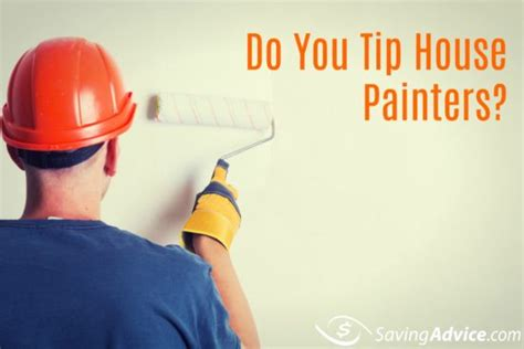 do you tip house painters do you tip house painters saving advice saving advice articles