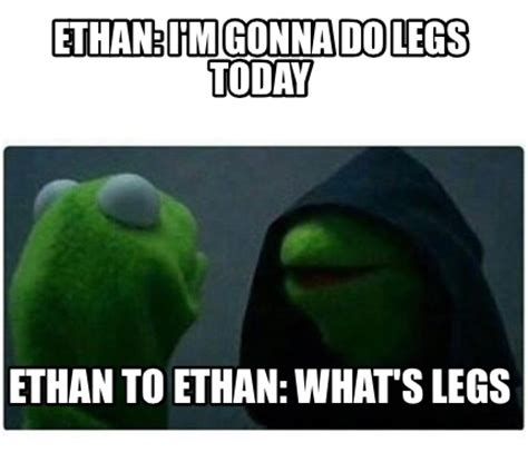 What Memes - meme creator ethan i m gonna do legs today ethan to