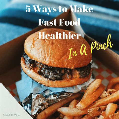 7 Ways To Make Fast Food Healthier 5 ways to make fast food healthier in a pinch a midlife
