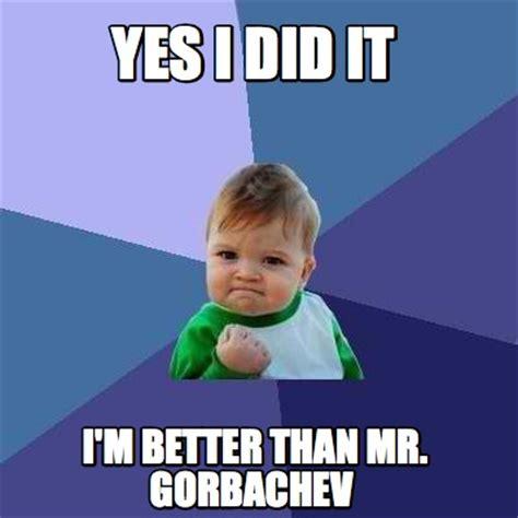I Did It Meme - meme creator yes i did it i m better than mr gorbachev