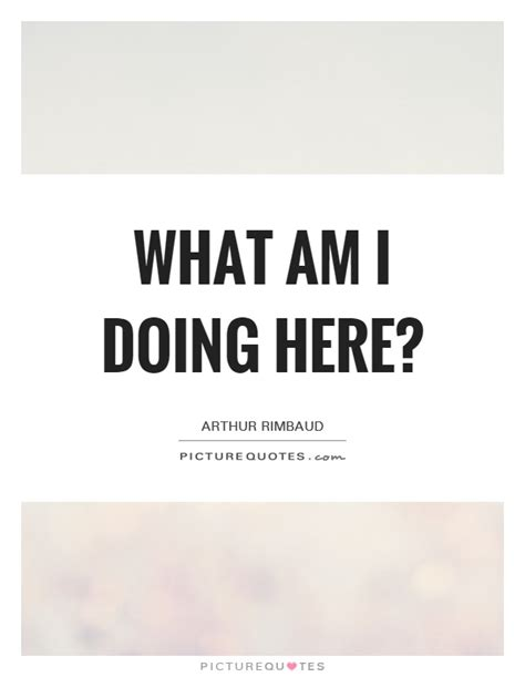 what am i what am i doing here picture quotes