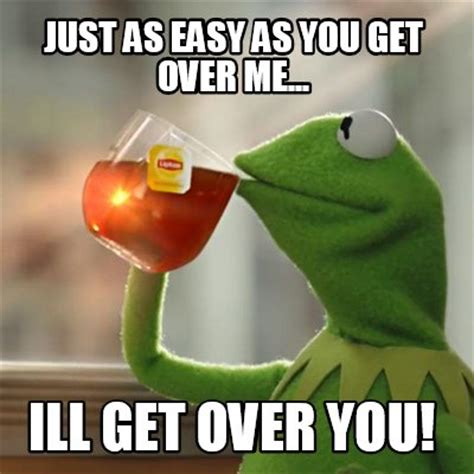 Get Over It Meme - meme creator just as easy as you get over me ill get
