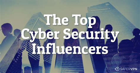 best cyber the top 15 cyber security influencers to follow safervpn