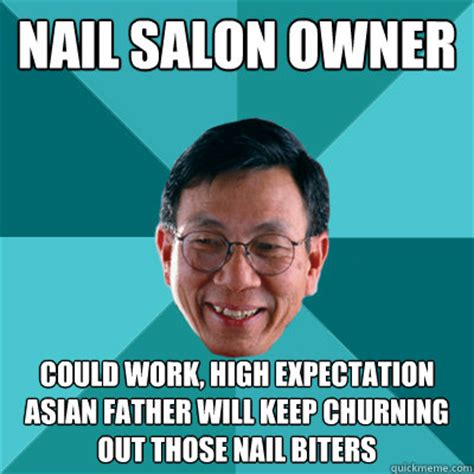 Asian Nail Salon Meme - nail salon owner could work high expectation asian father