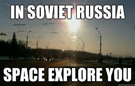 In Soviet Russia Meme - in soviet russia space explore you misc quickmeme
