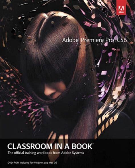 adobe premiere cs6 book pdf adobe premiere pro cs6 classroom in a book edition 1 by