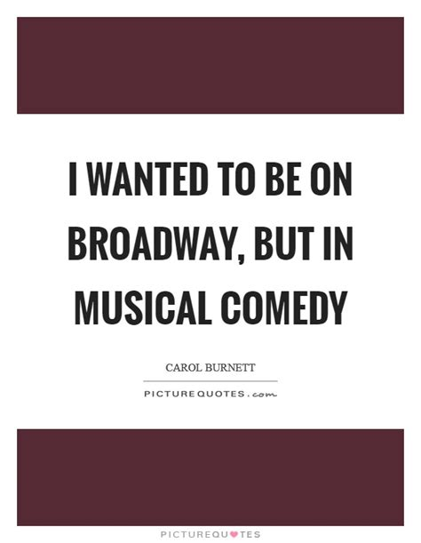 Wanted To Do Broadway by Carol Burnett Quotes Sayings 80 Quotations