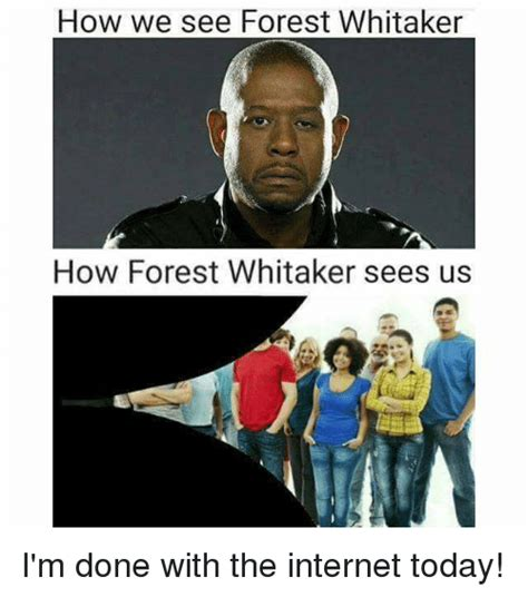 Forest Whitaker Memes - how we see forest whitaker how forest whitaker sees us i m done with the internet today