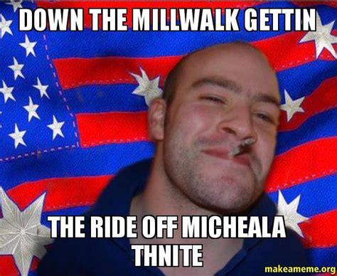 Ggg Meme Generator - down the millwalk gettin the ride off micheala thnite