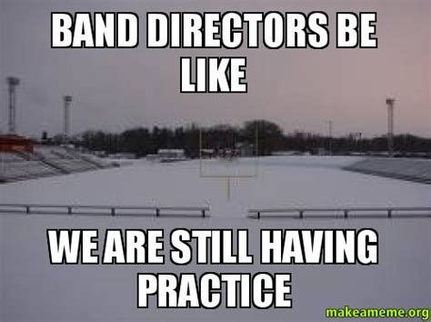 Band Practice Meme - coaches be like we still havin practice quotes