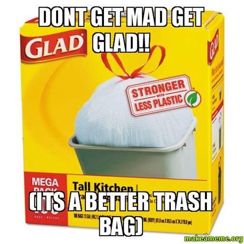Dont Get Mad Meme - dont get mad get glad its a better trash bag make
