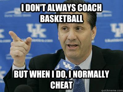 Kentucky Basketball Memes - i don t always coach basketball but when i do i normally