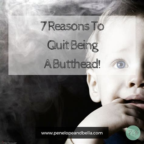 7 Reasons To Quit by 7 Reasons To Quit Being A Butthead Penelope