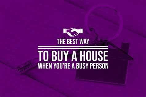 best way to buy a house the best way to buy a house when you re a busy person