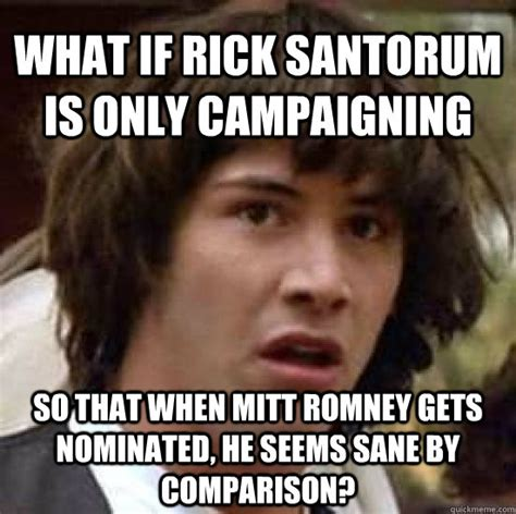 Rick Santorum Meme - what if rick santorum is only caigning so that when