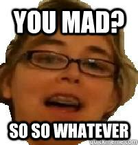 So You Mad Meme - you mad so so whatever nichole337 meme quickmeme