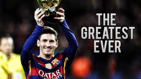 the best of lionel messi why lionel messi is the greatest football player of all