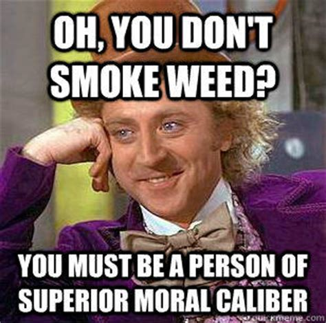 Smoking Weed Meme - oh you don t smoke weed you must be a person of superior