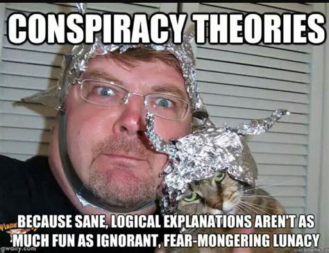 Conspiracy Theorist Meme - conspiracy theories because sane logical explanations