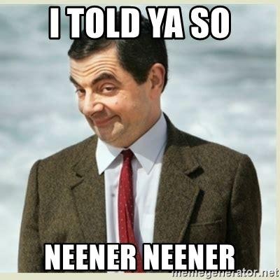 Told You So Meme - i told ya so neener neener mr bean meme generator