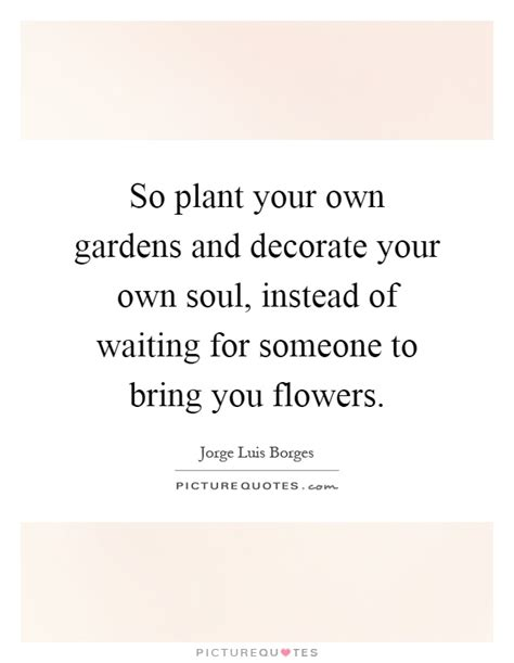 so plant your own gardens and decorate your own soul