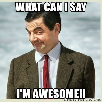 Im Awesome Meme - what can i say i m awesome mr bean meme generator