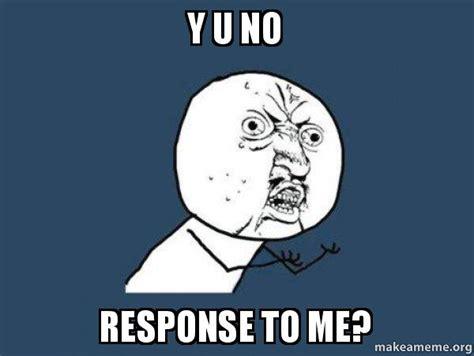 No Response Meme - y u no response to me y u no make a meme