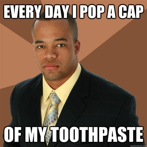 Toothpaste Meme - every day i pop a cap of my toothpaste successful black man