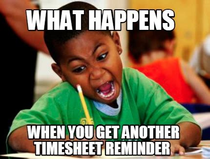 Reminder Meme - meme creator what happens when you get another timesheet