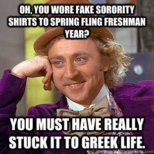 Greek Life Memes - oh you wore fake sorority shirts to spring fling freshman