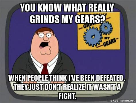 What Grinds My Gears Meme - you know what really grinds my gears when people think i