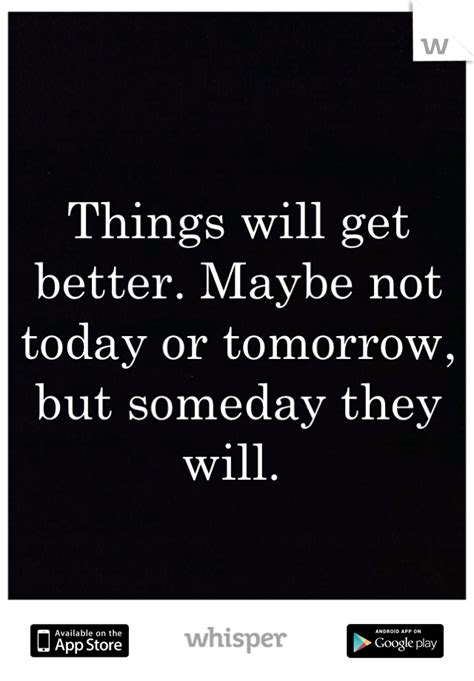 Things will get better. Maybe not today or tomorrow, but
