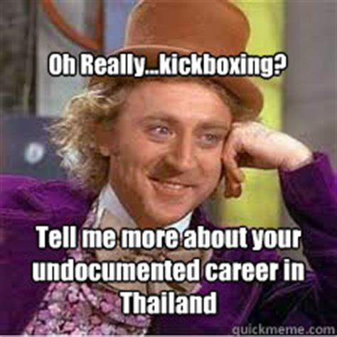 Kickboxing Meme - tell me more about your undocumented career in thailand oh