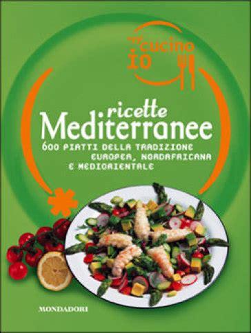 oggi cucino io rivista oggi cucino io ricette mediterranee 600 piatti della