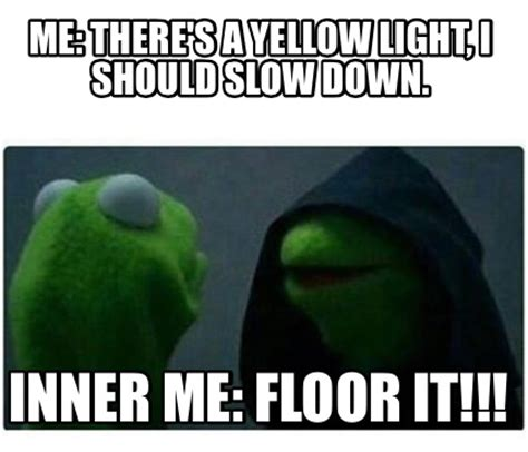 meme creator me there s a yellow light i should slow