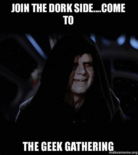 Dork Meme - join the dork side come to the geek gathering sith