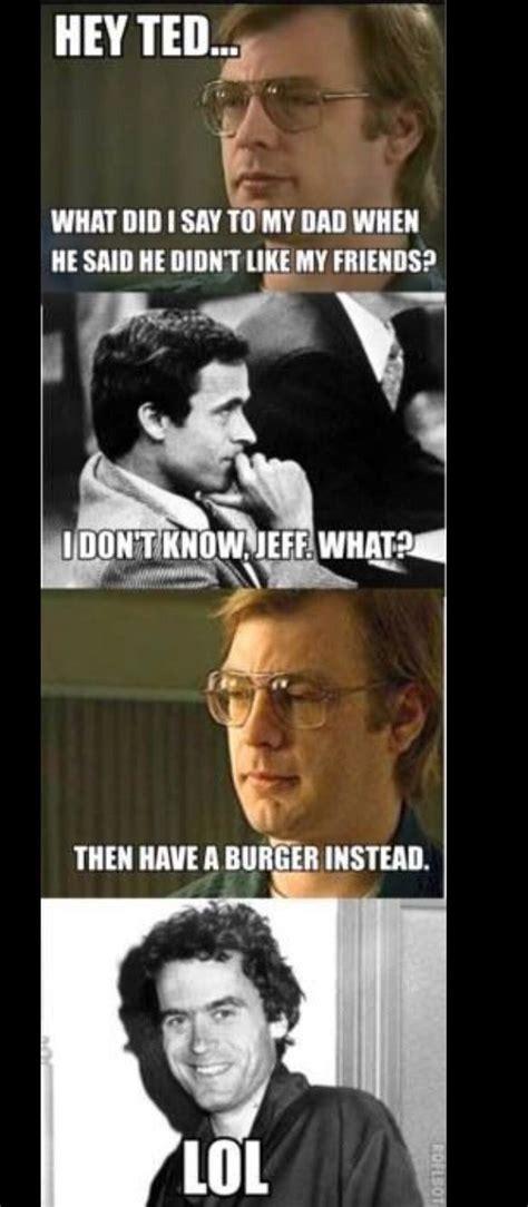 Ted Bundy Memes - 84 best images about serial killer memes on pinterest jokes jeffrey dahmer and ted bundy