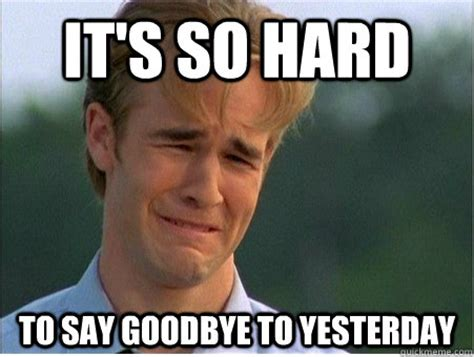Goodbye Meme - it s so hard to say goodbye to yesterday 1990s problems