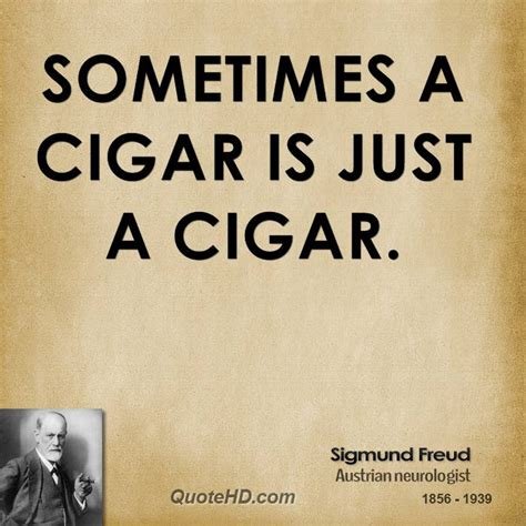 Sometimes A Is Just A sometimes a cigar is just a cigar by sigmund freud like