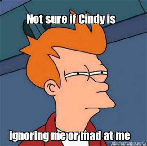 Is Mad At by Meme Creator Not Sure If Is Ignoring Me Or Mad At